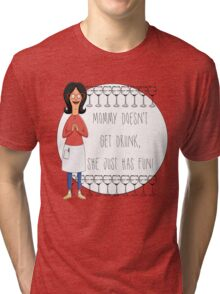 Mommy Doesn't Get Drunk, She Just Has Fun - Linda Belcher Tri-blend T-Shirt