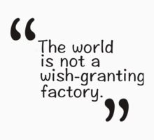 The world is not a wish-granting factory. Kids Tee