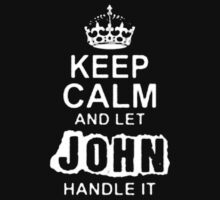 Keep Calm and Let John Handle It - T - Shirts & Hoodies  by ramanji