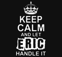 Keep Calm and Let Eric Handle It - T - Shirts & Hoodies by elegantarts