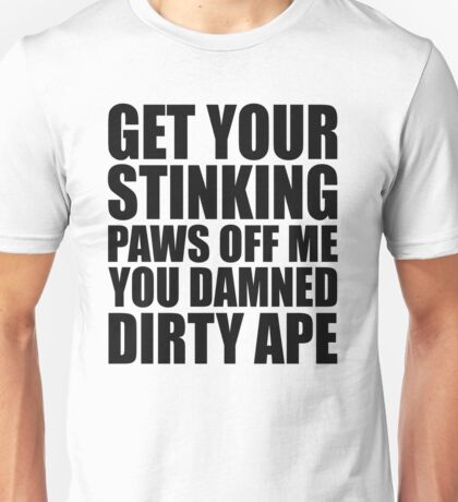 Planet Of The Apes - Get Your Stinking Paws Off Me You Damned Dirty Ape Unisex T-Shirt