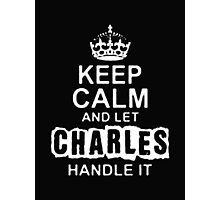 Keep Calm and Let Charles Handle It - T - Shirts & Hoodies Photographic Print