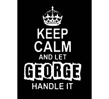 Keep Calm and Let George Handle It - T - Shirts & Hoodies Photographic Print