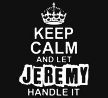 Keep Calm and Let Jeremy - T - Shirts & Hoodies by Darling Arts
