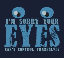 I'm sorry your eyes can't control themselves by jazzydevil
