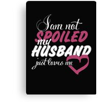 I am not spoiled my husband just loves me - T-shirts and Hoodies Canvas Print