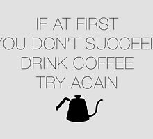 If at first you don't succeed, drink coffee! by Barista