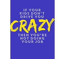 If Your Kids Don't You CRAZY Then You're Not Doing Your Job Photographic Print