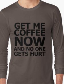 Get me coffee now and no one gets hurt Long Sleeve T-Shirt