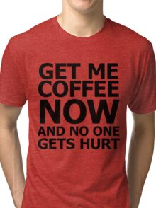 Get me coffee now and no one gets hurt Tri-blend T-Shirt