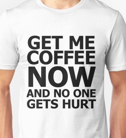 Get me coffee now and no one gets hurt Unisex T-Shirt