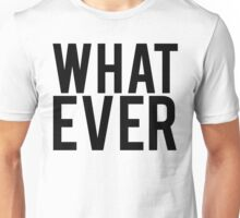 Whatever What Ever Unisex T-Shirt