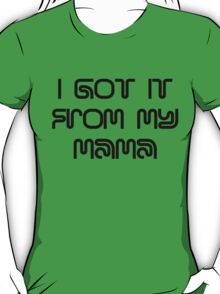 I got it from my Mama! T-Shirt