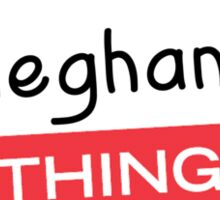 Its a Meghan thing you wouldnt understand! Sticker