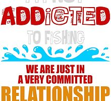 i'm not addicted to fishing we are just in a very committed relationship by teeshirtz