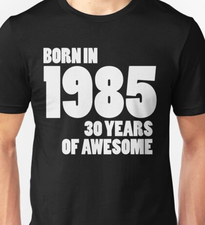 Born in 1985 - Thirty Years of Awesome Unisex T-Shirt