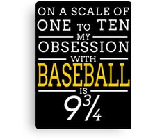 ON A SCALE OF ONE TO TEN MY OBSESSION WITH BASEBALL IS 9 3/4 Canvas Print