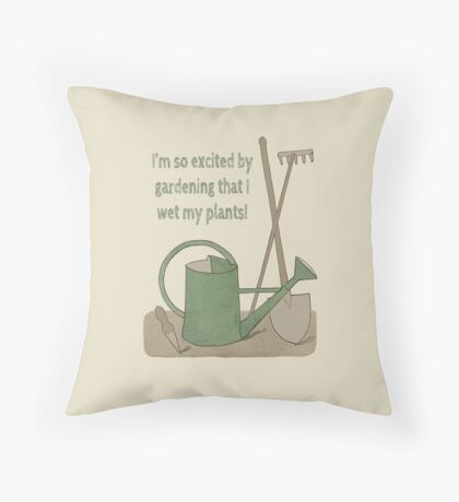 I'm so excited by gardening that I wet my plants! Throw Pillow
