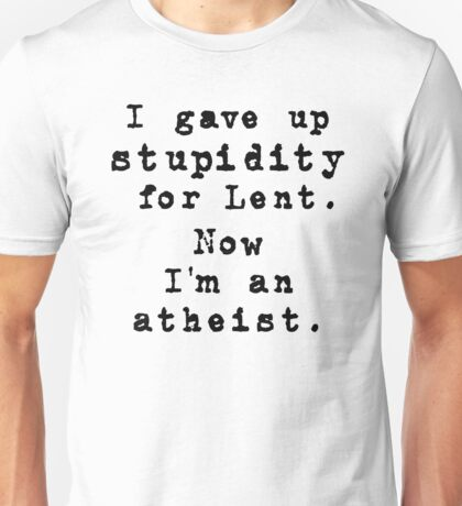 Give up stupidity for Lent! Unisex T-Shirt