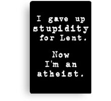 Give up stupidity for Lent! Canvas Print