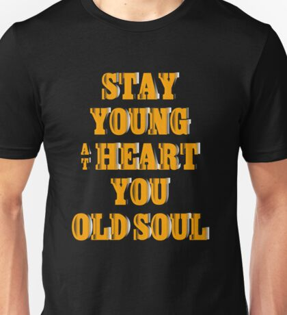 Stay young at heart, you old soul Unisex T-Shirt