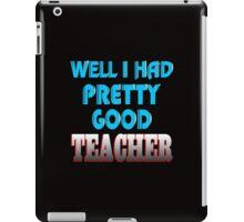 well i had pretty good teacher iPad Case/Skin