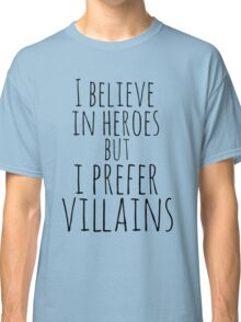 i believe in heroes but i prefer VILLAINS Classic T-Shirt