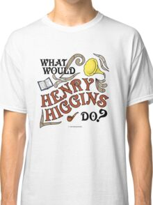 What Would Henry Higgins Do? Classic T-Shirt