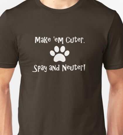Make 'em Cuter. Spay and Neuter! Unisex T-Shirt
