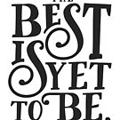 The Best Is Yet To Be by TheLoveShop