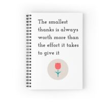 The smallest thanks is always worth more than the effort it takes to give it Spiral Notebook