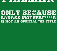 Fireman Only Because Badass Motherf****r Is Not An Official Job Tittle by birthdaytees