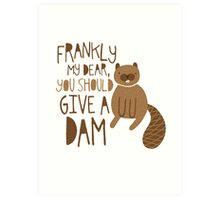 You Should Give a Dam Art Print