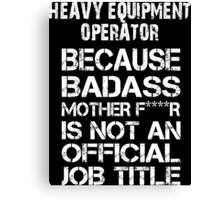 Heavy Equipment Operator Because Badass Mother F****r Is Not An Official Job Title - TShirts & Accessories Canvas Print