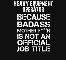Heavy Equipment Operator Because Badass Mother F****r Is Not An Official Job Title - TShirts & Accessories T-Shirt