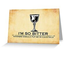 I'm so bitter, hipsters should put me in cocktails Greeting Card