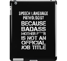 Speech Language Pathologist Because Badass Mother F****r Is Not An Official Job Title - TShirts & Accessories iPad Case/Skin