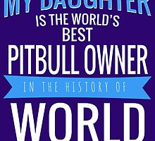 MY DAUGHTER IS THE WORLD'S BEST PITBULL OWNER IN THE HISTORY OF WORLD by teeshirtz