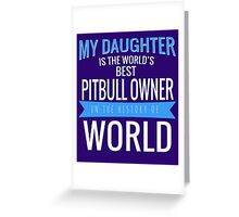 MY DAUGHTER IS THE WORLD'S BEST PITBULL OWNER IN THE HISTORY OF WORLD Greeting Card