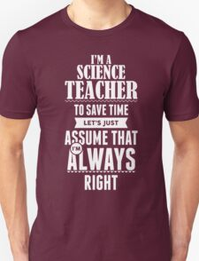 I am a Science teacher to save time lets just assume i am always right T-Shirt
