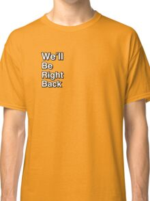 We'll Be Right Back Classic T-Shirt