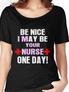 Be nice i may be your nurse one day Women's Relaxed Fit T-Shirt
