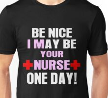 Be nice i may be your nurse one day Unisex T-Shirt