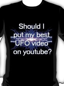 Should I put my best UFO video on youtube? T-Shirt