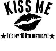 Kiss Me It's My 100th Birthday by GiftIdea