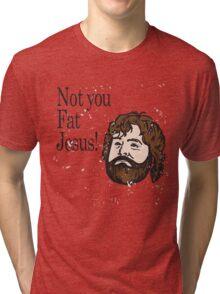 Not you fat jesus!  Tri-blend T-Shirt