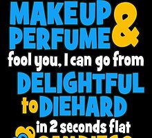 Don't Let The Makeup & Perfume Fool You, I Can Go From Delightful To Diehard In 2 Seconds Flat Sandiego by birthdaytees