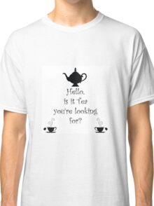 Tea quote, Hello Is it tea you're looking for?  Classic T-Shirt