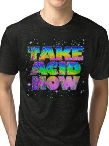 Take Acid Now (The Original) Tri-blend T-Shirt