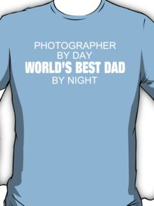 Photographer By Day World's Best Dad By Night - Tshirts & Accessories T-Shirt